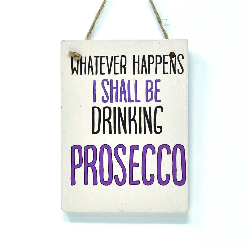 Whatever happens I shall be drinking Prosecco